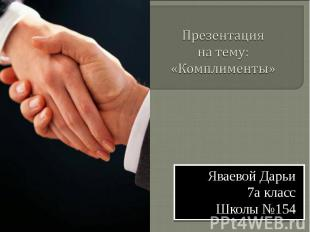 Презентацияна тему: «Комплименты» Яваевой Дарьи7а классШколы №154