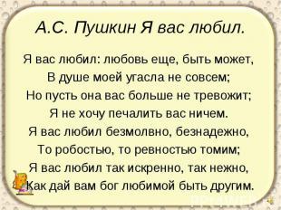 А.С. Пушкин Я вас любил. Я вас любил: любовь еще, быть может, В душе моей угасла