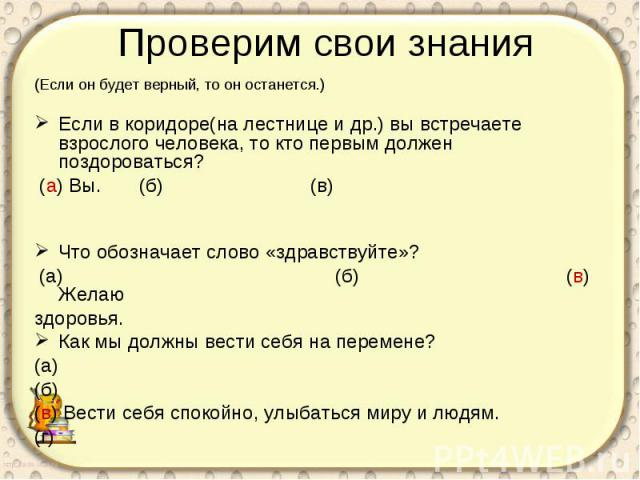 Проверим свои знания (Если он будет верный, то он останется.)Если в коридоре(на лестнице и др.) вы встречаете взрослого человека, то кто первым должен поздороваться? (а) Вы. (б) (в) Что обозначает слово «здравствуйте»? (а) (б) (в) Желаю здоровья.Как…