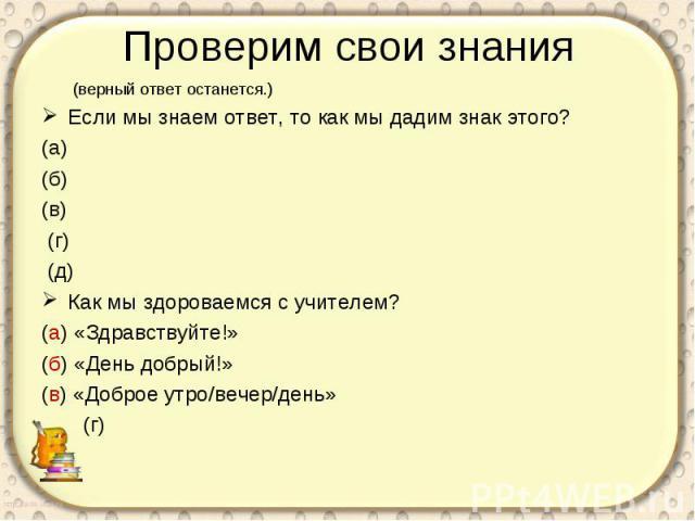 Проверим свои знания (верный ответ останется.)Если мы знаем ответ, то как мы дадим знак этого?(а)(б)(в) (г) (д)Как мы здороваемся с учителем?(а) «Здравствуйте!»(б) «День добрый!»(в) «Доброе утро/вечер/день» (г)