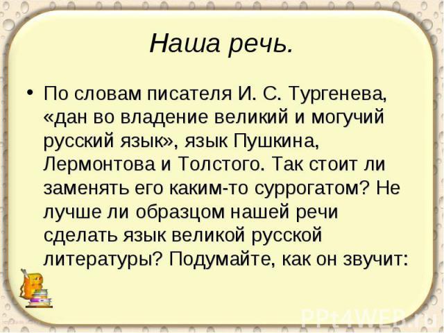 Наша речь. По словам писателя И. С. Тургенева, «дан во владение великий и могучий русский язык», язык Пушкина, Лермонтова и Толстого. Так стоит ли заменять его каким-то суррогатом? Не лучше ли образцом нашей речи сделать язык великой русской литерат…