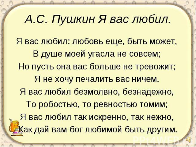 А.С. Пушкин Я вас любил. Я вас любил: любовь еще, быть может, В душе моей угасла не совсем; Но пусть она вас больше не тревожит; Я не хочу печалить вас ничем. Я вас любил безмолвно, безнадежно, То робостью, то ревностью томим; Я вас любил так искрен…