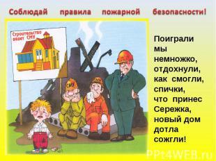 Соблюдай правила пожарной безопасности! Поиграли мы немножко,отдохнули, как смог