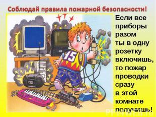 Соблюдай правила пожарной безопасности! Если всеприборыразомты в однурозеткувклю
