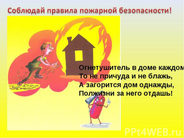 Соблюдай правила пожарной безопасности! Огнетушитель в доме каждом-То не причуда и не блажь,А загорится дом однажды,Полжизни за него отдашь!