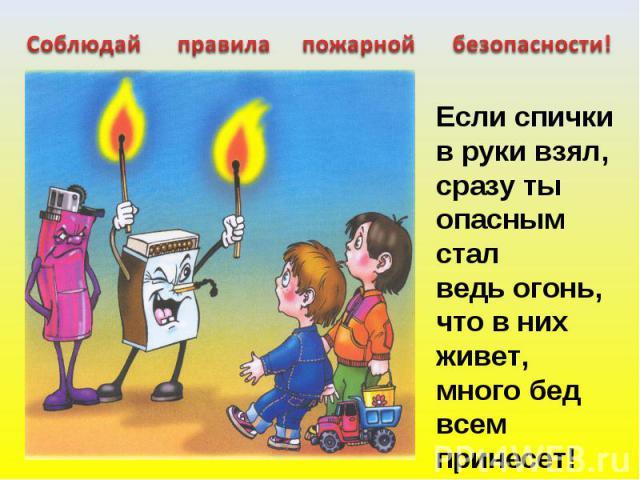Соблюдай правила пожарной безопасности! Если спички в руки взял,сразу ты опасным стал ведь огонь, что в них живет,много бед всем принесет!