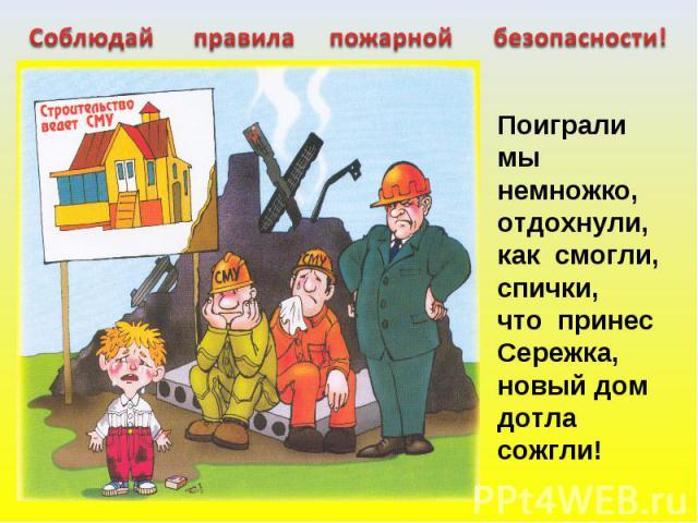 Соблюдай правила пожарной безопасности! Поиграли мы немножко,отдохнули, как смогли,спички,что принесСережка,новый домдотла сожгли!