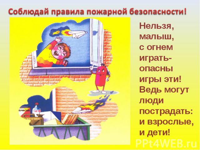 Соблюдай правила пожарной безопасности! Нельзя, малыш,с огнемиграть-опасныигры эти!Ведь могутлюдипострадать:и взрослые,и дети!