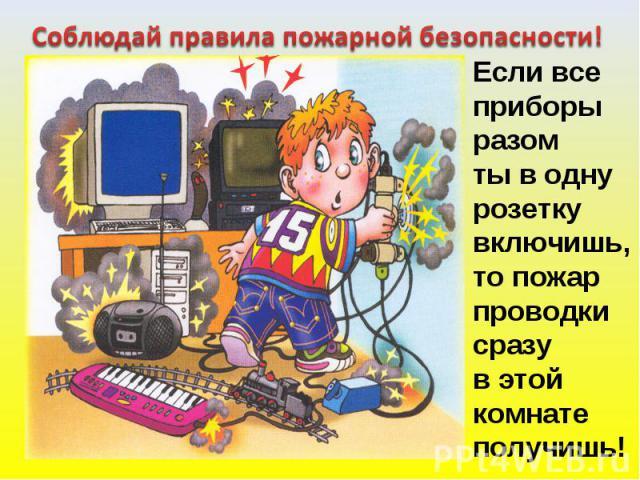 Соблюдай правила пожарной безопасности! Если всеприборыразомты в однурозеткувключишь,то пожарпроводкисразув этой комнате получишь!