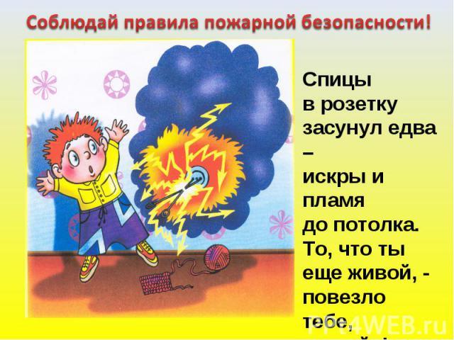 Соблюдай правила пожарной безопасности! Спицы в розеткузасунул едва –искры и пламя до потолка.То, что ты еще живой, -повезлотебе, «герой»!