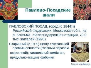 Павлово-Посадские шали ПАВЛОВСКИЙ ПОСАД, город (с 1844) в Российской Федерации,