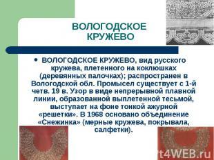 ВОЛОГОДСКОЕ КРУЖЕВО ВОЛОГОДСКОЕ КРУЖЕВО, вид русского кружева, плетенного на кок