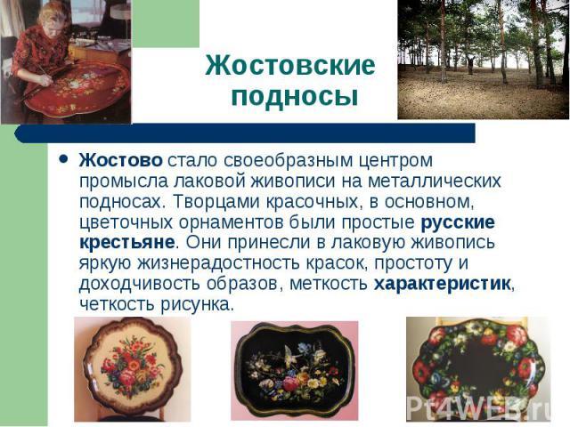 Жостовские подносы Жостово стало своеобразным центром промысла лаковой живописи на металлических подносах. Творцами красочных, в основном, цветочных орнаментов были простые русские крестьяне. Они принесли в лаковую живопись яркую жизнерадостность кр…