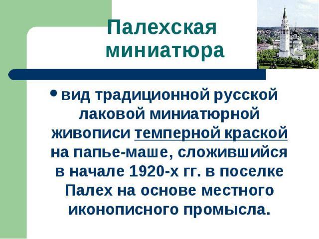 Палехская миниатюра вид традиционной русской лаковой миниатюрной живописи темперной краской на папье-маше, сложившийся в начале 1920-х гг. в поселке Палех на основе местного иконописного промысла.