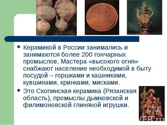 Керамикой в России занимались и занимаются более 200 гончарных промыслов. Мастера «высокого огня» снабжают население необходимой в быту посудой – горшками и кашниками, кувшинами, кринками, мисками. Это Скопинская керамика (Рязанская область), промыс…