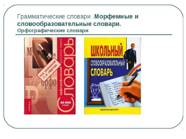Грамматические словари .Морфемные и словообразовательные словари.Орфографические словари