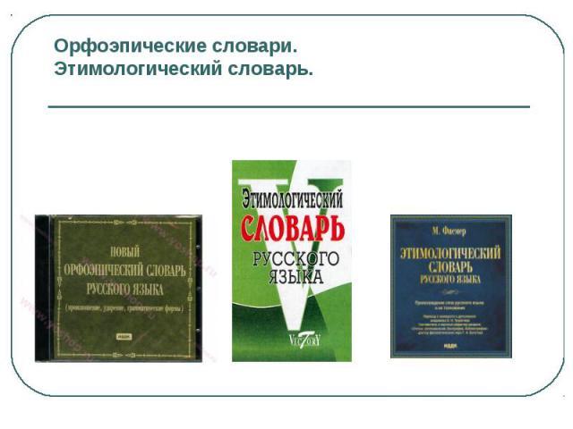 Орфоэпические словари.Этимологический словарь.