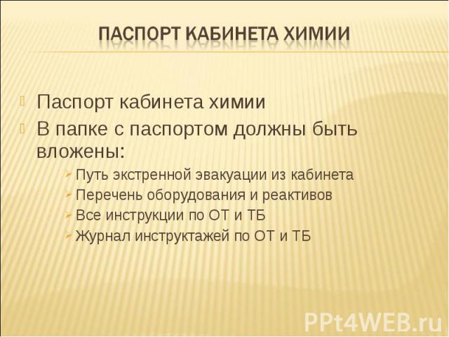 Паспорт кабинета химии Паспорт кабинета химии В папке с паспортом должны быть вложены:Путь экстренной эвакуации из кабинетаПеречень оборудования и реактивовВсе инструкции по ОТ и ТБЖурнал инструктажей по ОТ и ТБ