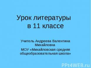 Урок литературы в 11 классе Учитель Андреева Валентина Михайловна МОУ «Михайловс