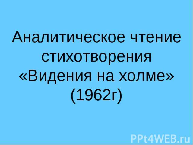Аналитическое чтение стихотворения «Видения на холме» (1962г)