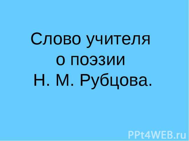 Слово учителя о поэзии Н. М. Рубцова.