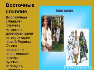 Восточные славяне Восточные славяне- племена, которые в древности жили на террит