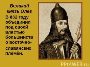 Великий князь Олег В 882 году объединил под своей властью большинство восточно-с