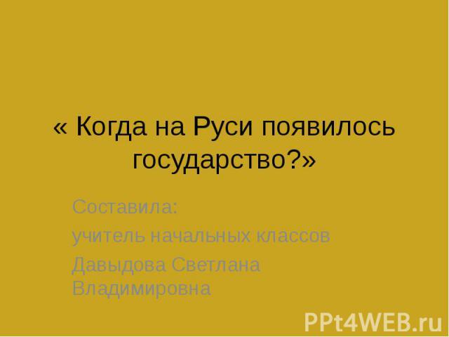 « Когда на Руси появилось государство?» Составила: учитель начальных классовДавыдова Светлана Владимировна