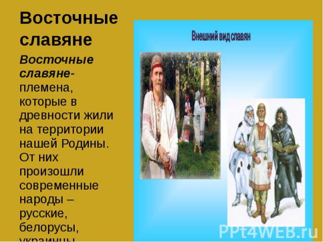 Восточные славяне Восточные славяне- племена, которые в древности жили на территории нашей Родины. От них произошли современные народы – русские, белорусы, украинцы.