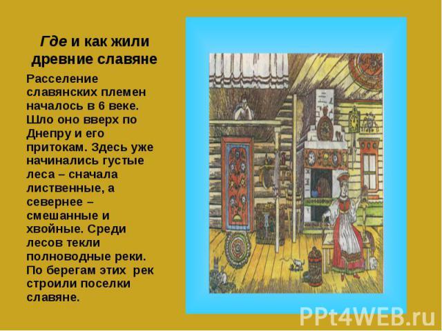 Где и как жили древние славяне Расселение славянских племен началось в 6 веке. Шло оно вверх по Днепру и его притокам. Здесь уже начинались густые леса – сначала лиственные, а севернее – смешанные и хвойные. Среди лесов текли полноводные реки. По бе…
