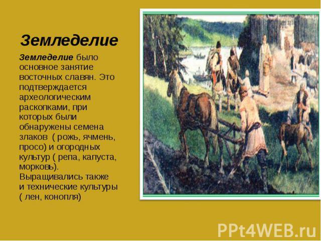 Земледелие Земледелие было основное занятие восточных славян. Это подтверждается археологическим раскопками, при которых были обнаружены семена злаков ( рожь, ячмень, просо) и огородных культур ( репа, капуста, морковь). Выращивались также и техниче…