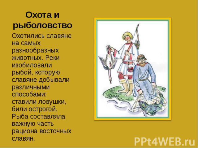 Охота и рыболовство Охотились славяне на самых разнообразных животных. Реки изобиловали рыбой, которую славяне добывали различными способами: ставили ловушки, били острогой. Рыба составляла важную часть рациона восточных славян.