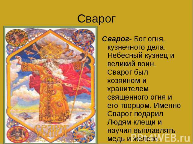 Свар ог Сварог- Бог огня, кузнечного дела. Небесный кузнец и великий воин. Сварог был хозяином и хранителем священного огня и его творцом. Именно Сварог подарил Людям клещи и научил выплавлять медь и железо.