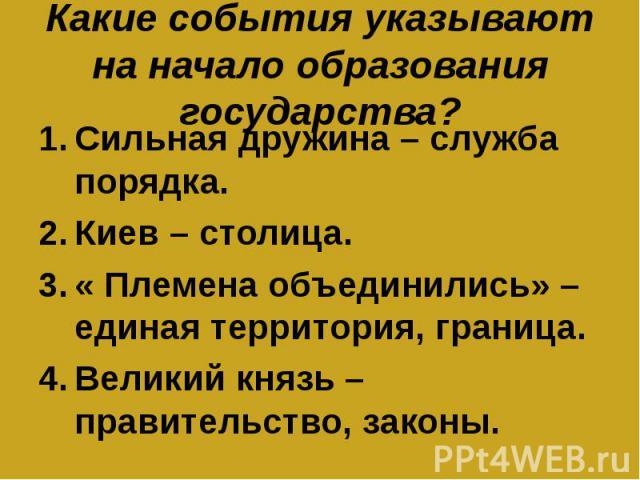 Какие события указывают на начало образования государства? Сильная дружина – служба порядка.Киев – столица.« Племена объединились» – единая территория, граница.Великий князь – правительство, законы.