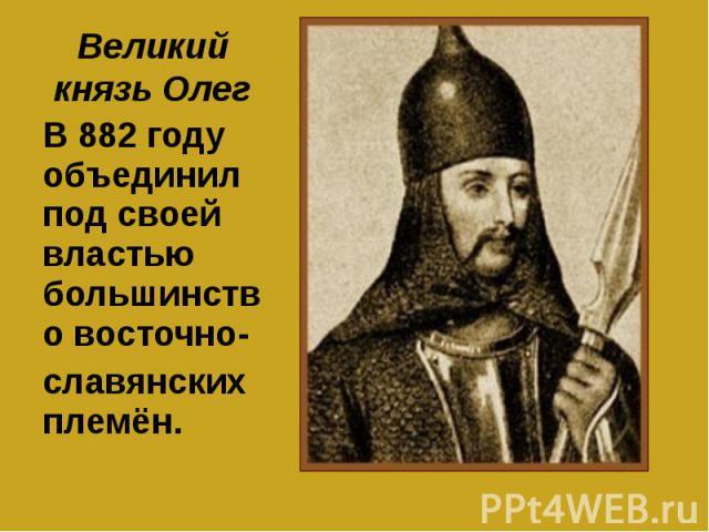 Великий князь Олег В 882 году объединил под своей властью большинство восточно-славянских племён.