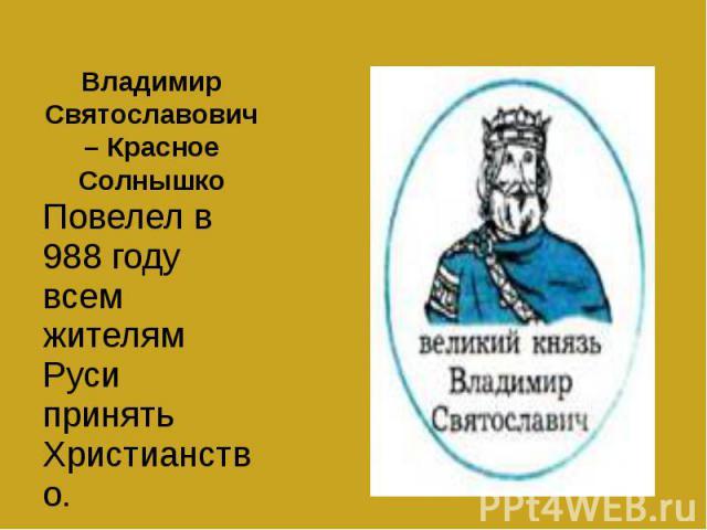 Владимир Святославович – Красное Солнышко Повелел в 988 году всем жителям Руси принять Христианство.