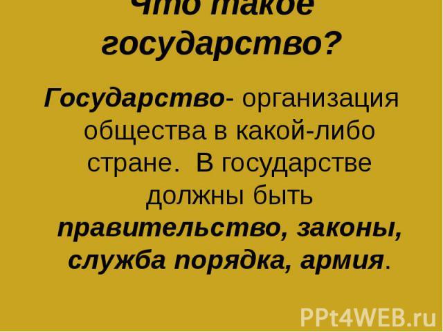 Что такое государство? Государство- организация общества в какой-либо стране. В государстве должны быть правительство, законы, служба порядка, армия.