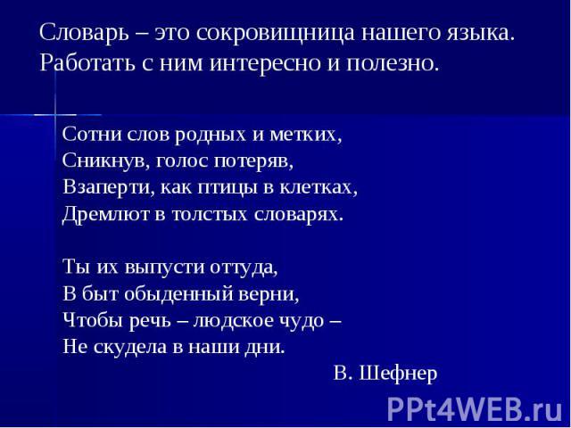 Словарь – это сокровищница нашего языка. Работать с ним интересно и полезно. Сотни слов родных и метких,Сникнув, голос потеряв,Взаперти, как птицы в клетках,Дремлют в толстых словарях.Ты их выпусти оттуда,В быт обыденный верни,Чтобы речь – людское ч…