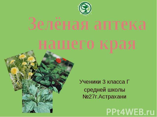 Зелёная аптеканашего края Ученики 3 класса Гсредней школы №27г.Астрахани