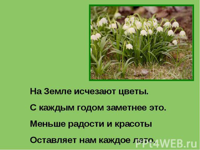 На Земле исчезают цветы.С каждым годом заметнее это.Меньше радости и красотыОставляет нам каждое лето.