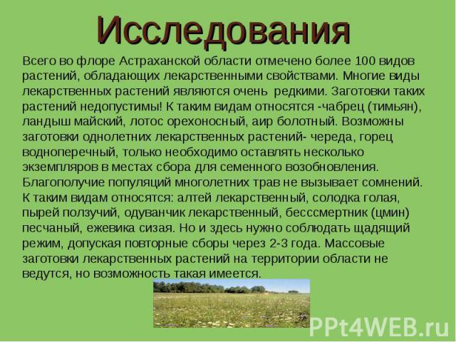 Исследования Всего во флоре Астраханской области отмечено более 100 видов растений, обладающих лекарственными свойствами. Многие виды лекарственных растений являются очень редкими. Заготовки таких растений недопустимы! К таким видам относятся -чабре…