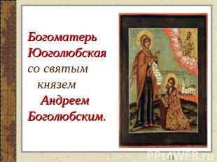 БогоматерьЮоголюбскаясо святым князем АндреемБоголюбским.