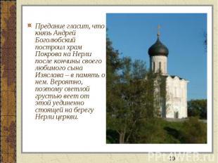 Предание гласит, что князь Андрей Боголюбский построил храм Покрова на Нерли пос