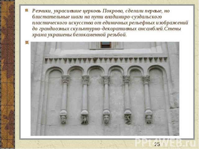 Резчики, украсившие церковь Покрова, сделали первые, но блистательные шаги на пути владимиро-суздальского пластического искусства от единичных рельефных изображений до грандиозных скульптурно-декоративных ансамблей.Стены храма украшены белокаменной …