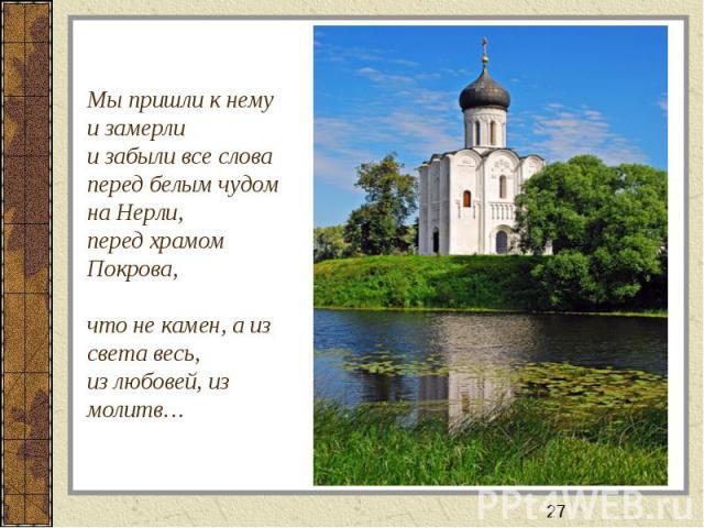 Мы пришли к нему и замерли и забыли все слова перед белым чудом на Нерли, перед храмом Покрова, что не камен, а из света весь,из любовей, из молитв…