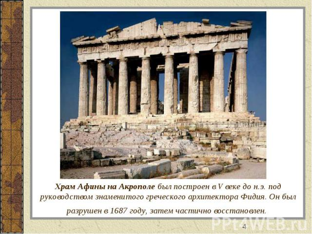Храм Афины на Акрополе был построен в V веке до н.э. под руководством знаменитого греческого архитектора Фидия. Он был разрушен в 1687 году, затем частично восстановлен.