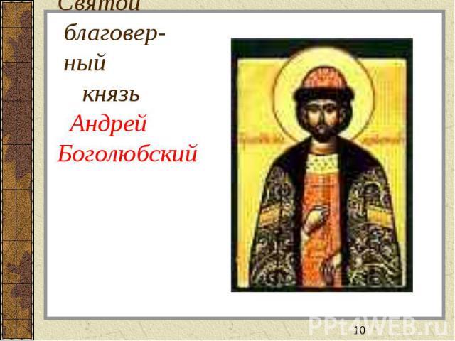 Святой благовер- ный князь АндрейБоголюбский