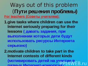 Ways out of this problem (Пути решения проблемы) For teachers (Советы учителям):