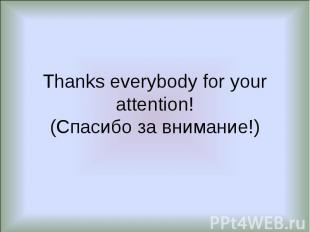 Thanks everybody for your attention!(Спасибо за внимание!)