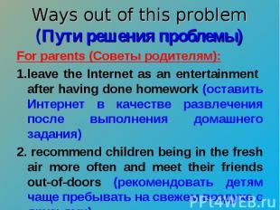 Ways out of this problem (Пути решения проблемы) For parents (Советы родителям):